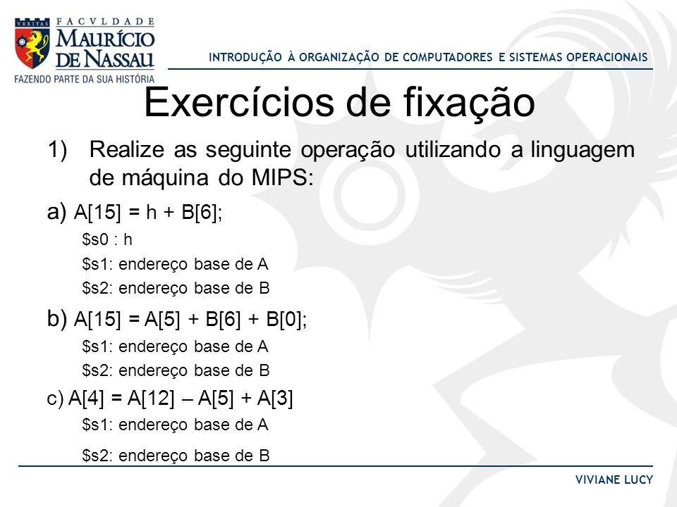 Exercícios de fixação Realize as seguinte operação utilizando a linguagem de máquina do MIPS: a) A[15] = h + B[6];